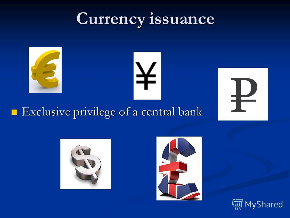 Currency issuance Exclusive privilege of a central bank Exclusive privilege of a central bank