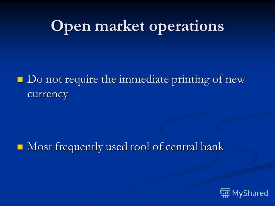 Open market operations Do not require the immediate printing of new currency Do not require the immediate printing of new currency Most frequently used tool of central bank Most frequently used tool of central bank