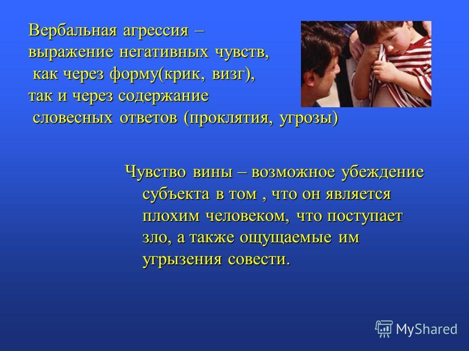 Вербальная агрессия – выражение негативных чувств, как через форму(крик, визг), так и через содержание словесных ответов (проклятия, угрозы) Чувство вины – возможное убеждение субъекта в том, что он является плохим человеком, что поступает зло, а так