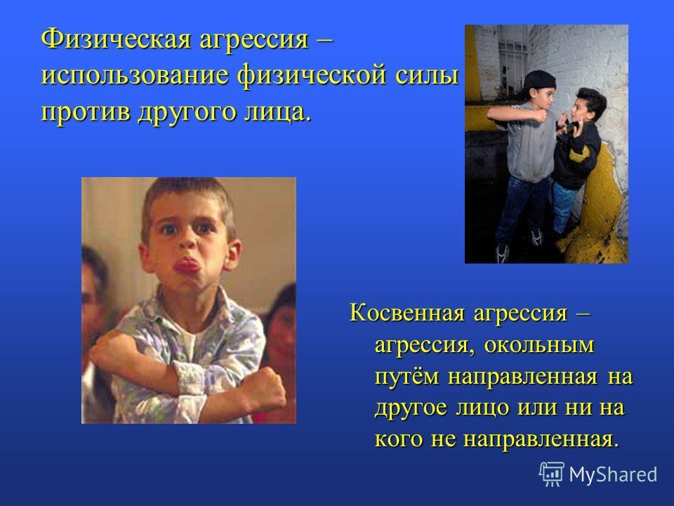 Физическая агрессия – использование физической силы против другого лица. Косвенная агрессия – агрессия, окольным путём направленная на другое лицо или ни на кого не направленная.