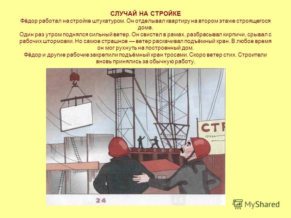 СЛУЧАЙ НА СТРОЙКЕ Фёдор работал на стройке штукатуром. Он отделывал квартиру на втором этаже строящегося дома. Один раз утром поднялся сильный ветер. Он свистел в рамах, разбрасывал кирпичи, срывал с рабочих штормовки. Но самое страшное ветер раскачи
