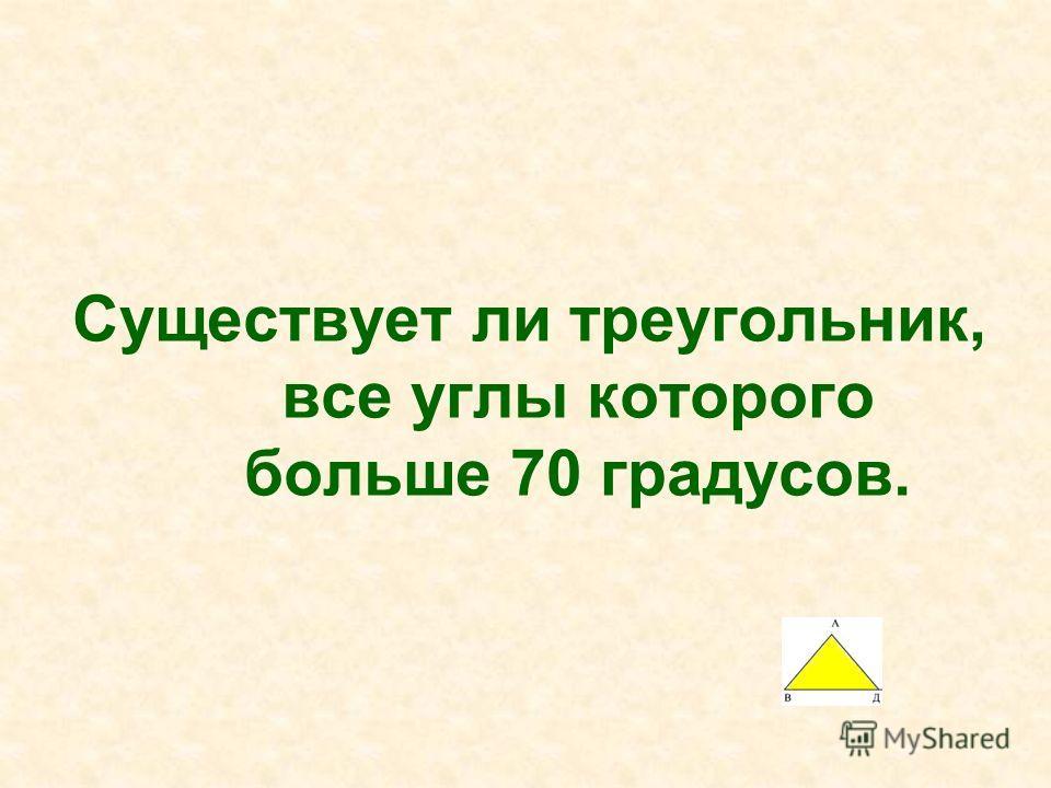 Существует ли треугольник, все углы которого больше 70 градусов.