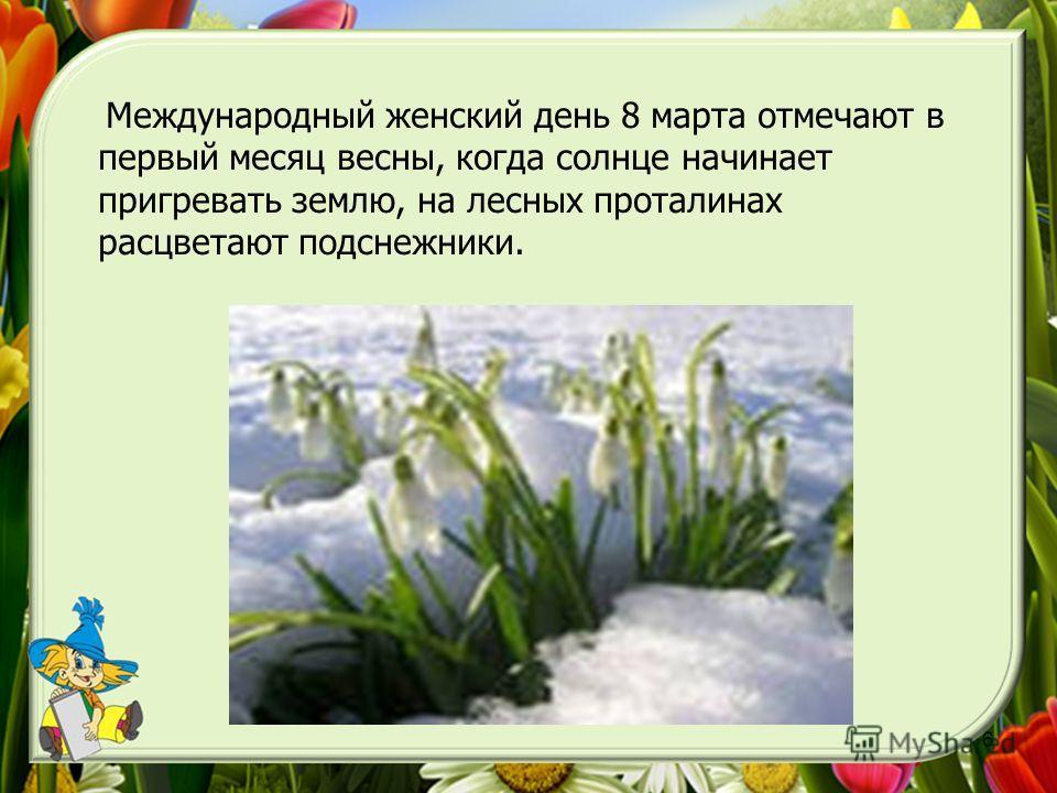 6 Весна Международный женский день 8 марта отмечают в первый месяц весны, когда солнце начинает пригревать землю, на лесных проталинах расцветают подснежники.