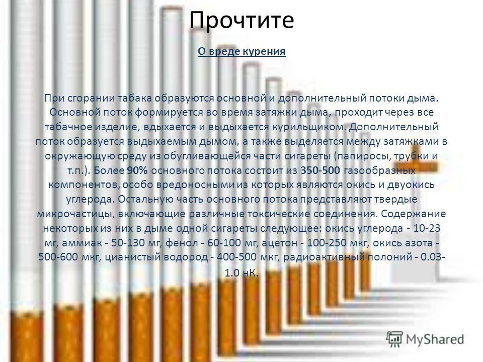 Прочтите О вреде курения При сгорании табака образуются основной и дополнительный потоки дыма. Основной поток формируется во время затяжки дыма, проходит через все табачное изделие, вдыхается и выдыхается курильщиком. Дополнительный поток образуется