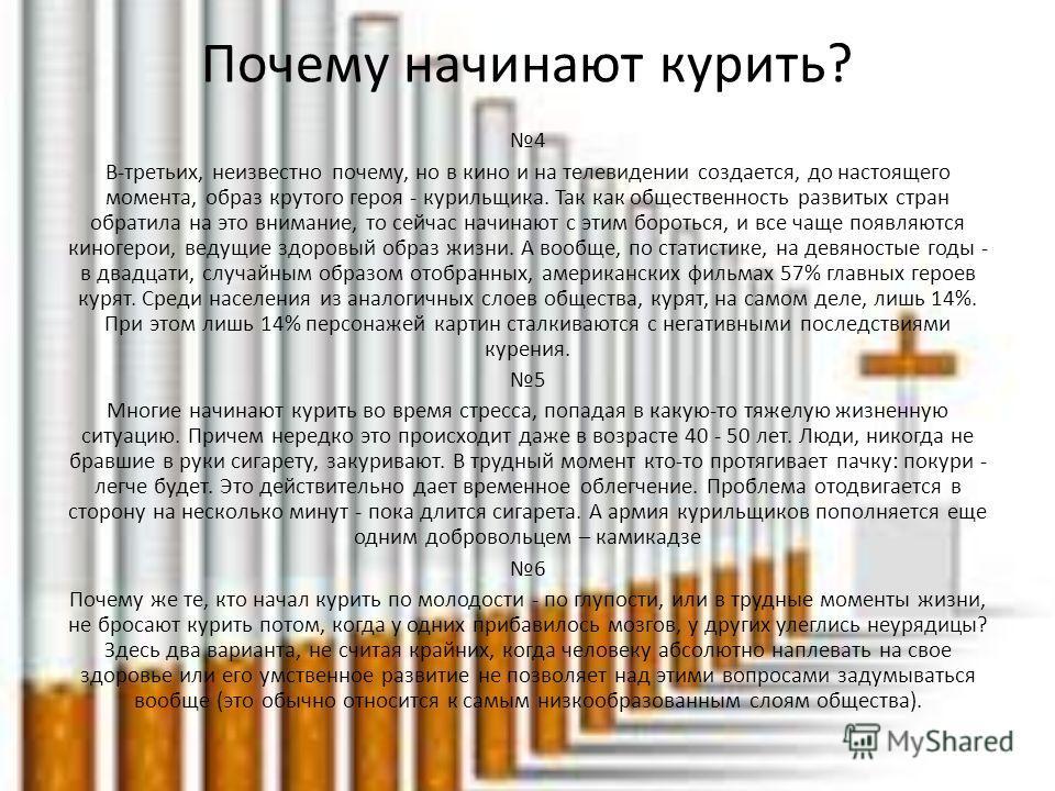 Почему начинают курить? 4 В-третьих, неизвестно почему, но в кино и на телевидении создается, до настоящего момента, образ крутого героя - курильщика. Так как общественность развитых стран обратила на это внимание, то сейчас начинают с этим бороться,