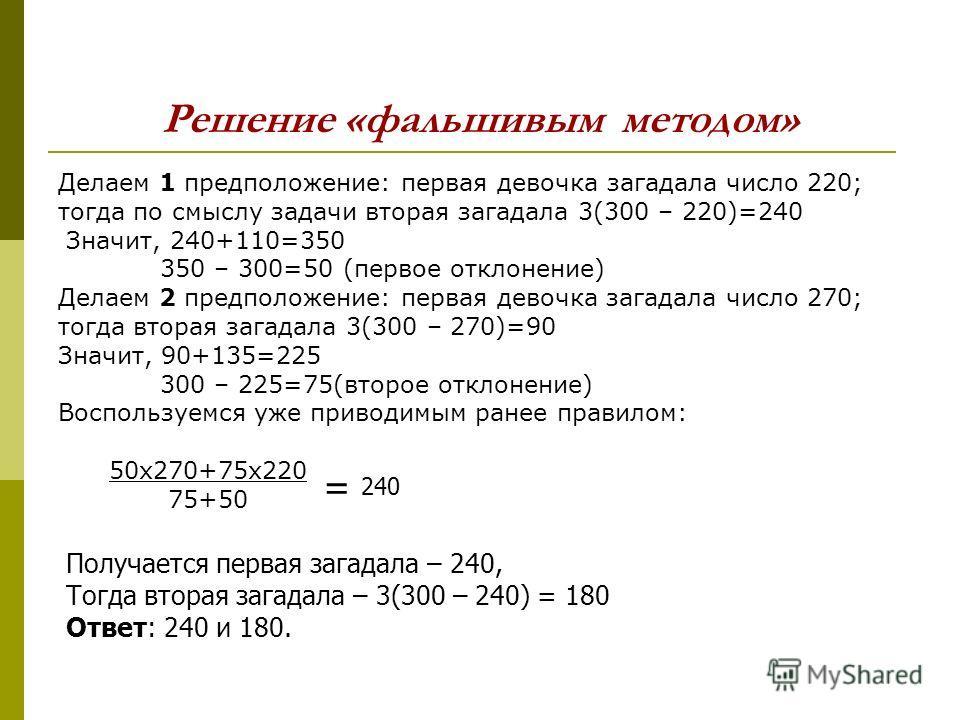 Решение «фальшивым методом» Делаем 1 предположение: первая девочка загадала число 220; тогда по смыслу задачи вторая загадала 3(300 – 220)=240 Значит, 240+110=350 350 – 300=50 (первое отклонение) Делаем 2 предположение: первая девочка загадала число