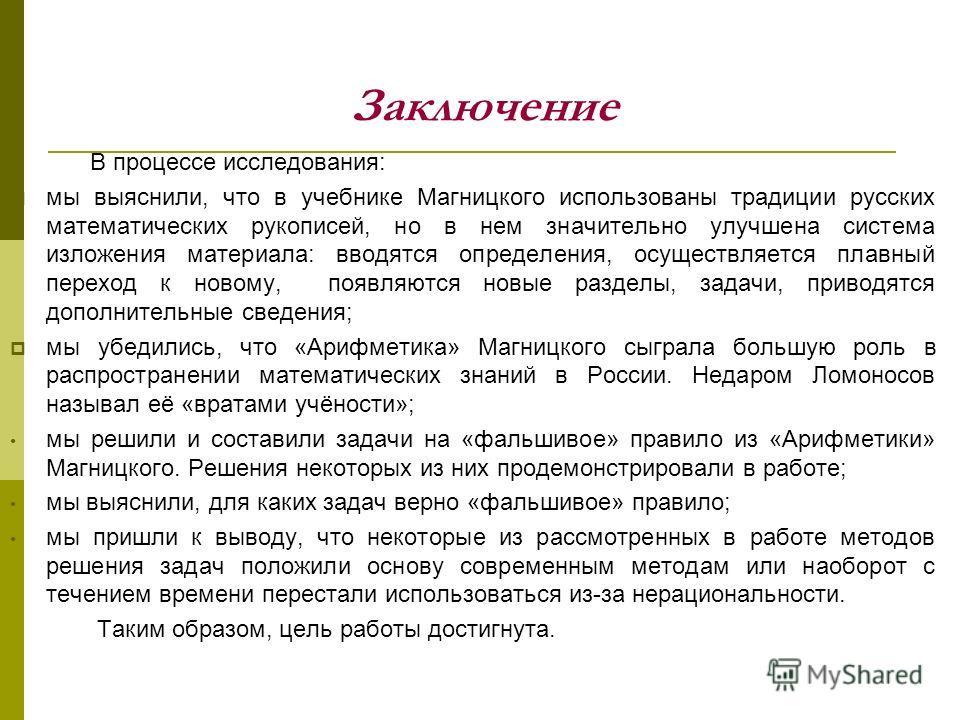 Заключение В процессе исследования: мы выяснили, что в учебнике Магницкого использованы традиции русских математических рукописей, но в нем значительно улучшена система изложения материала: вводятся определения, осуществляется плавный переход к новом
