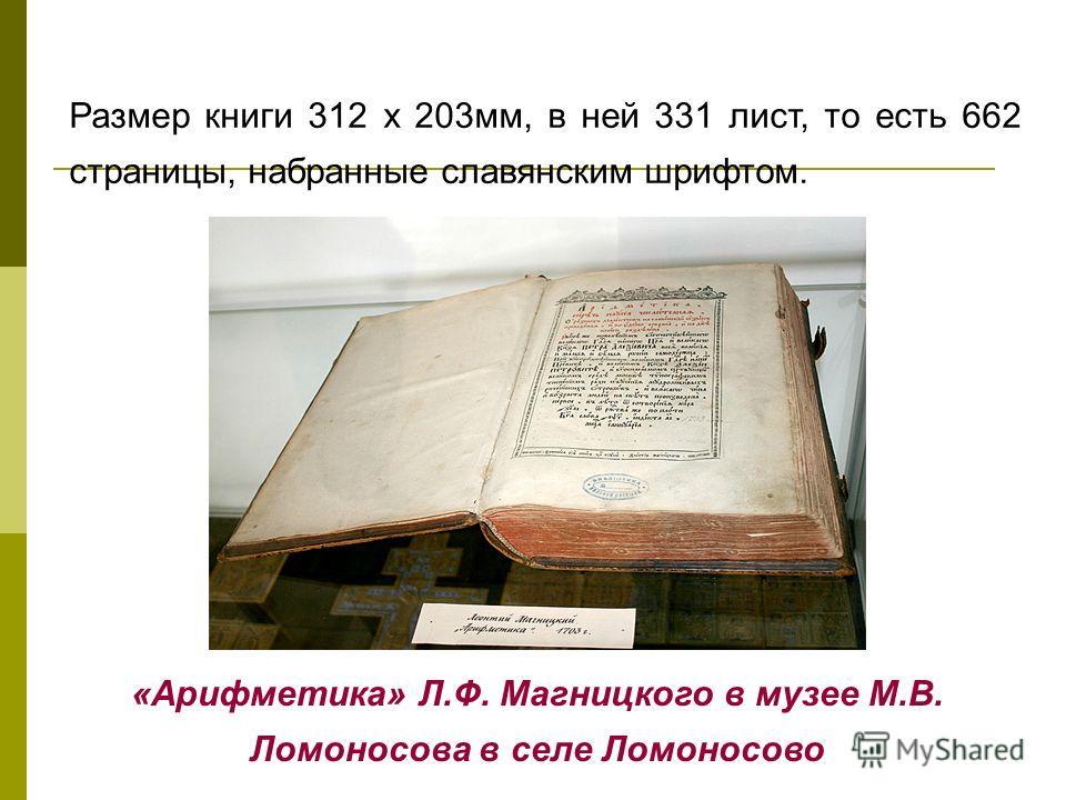 Размер книги 312 x 203мм, в ней 331 лист, то есть 662 страницы, набранные славянским шрифтом. «Арифметика» Л.Ф. Магницкого в музее М.В. Ломоносова в селе Ломоносово