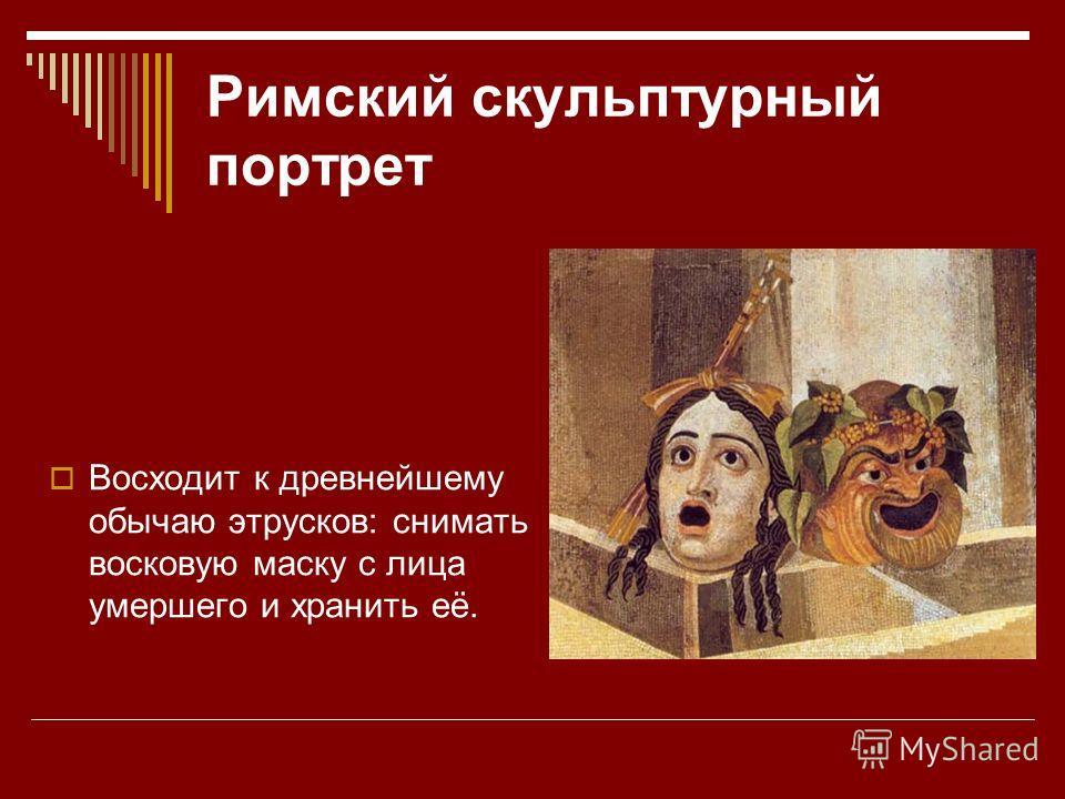 Римский скульптурный портрет Восходит к древнейшему обычаю этрусков: снимать восковую маску с лица умершего и хранить её.