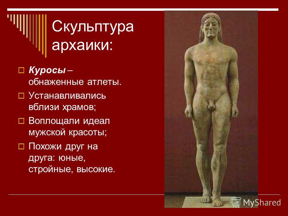 Скульптура архаики: Куросы – обнаженные атлеты. Устанавливались вблизи храмов; Воплощали идеал мужской красоты; Похожи друг на друга: юные, стройные, высокие.