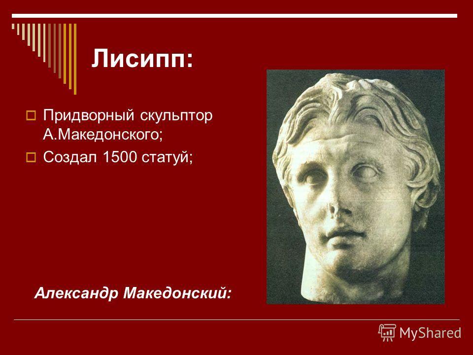 Лисипп: Придворный скульптор А.Македонского; Создал 1500 статуй; Александр Македонский: