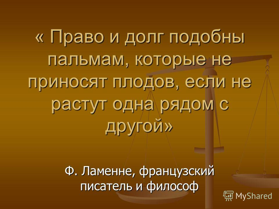 « Право и долг подобны пальмам, которые не приносят плодов, если не растут одна рядом с другой» Ф. Ламенне, французский писатель и философ