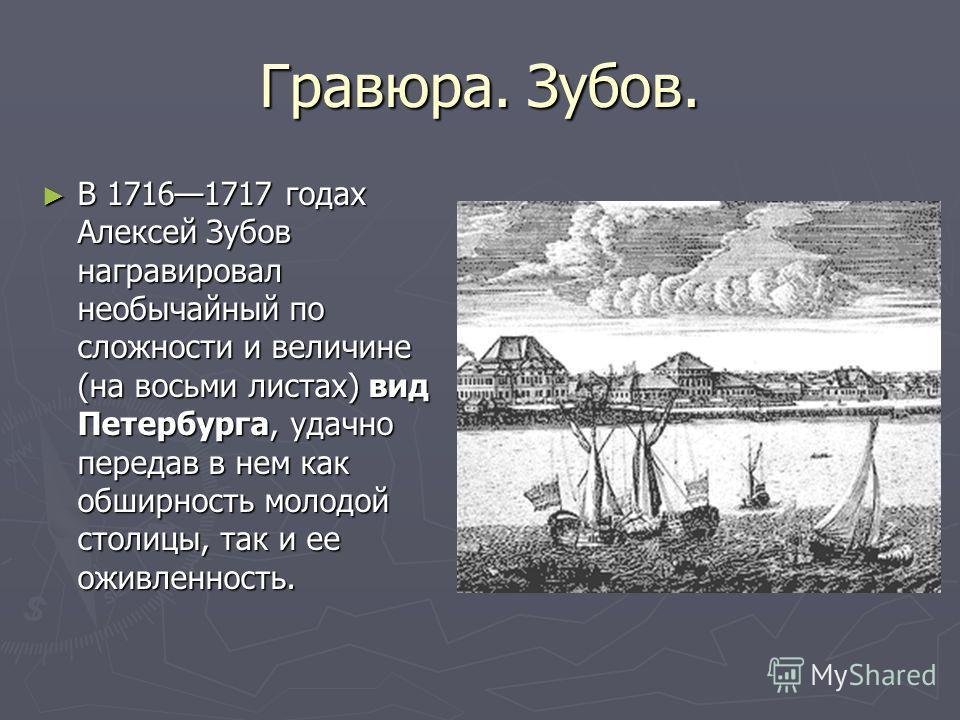 Гравюра. Зубов. В 17161717 годах Алексей Зубов награвировал необычайный по сложности и величине (на восьми листах) вид Петербурга, удачно передав в нем как обширность молодой столицы, так и ее оживленность. В 17161717 годах Алексей Зубов награвировал