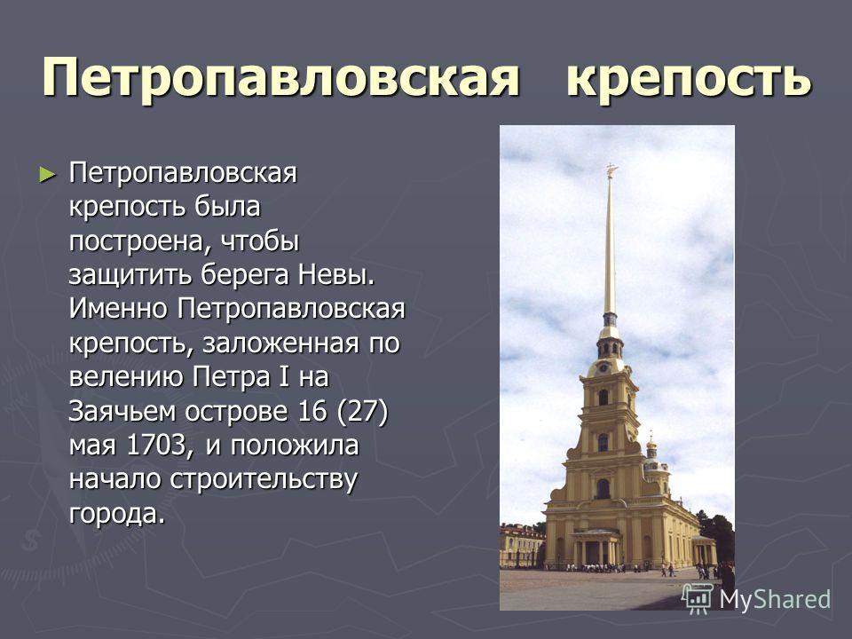 Петропавловская крепость Петропавловская крепость была построена, чтобы защитить берега Невы. Именно Петропавловская крепость, заложенная по велению Петра I на Заячьем острове 16 (27) мая 1703, и положила начало строительству города. Петропавловская