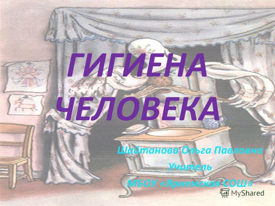 ГИГИЕНА ЧЕЛОВЕКА Шайтанова Ольга Павловна Учитель МБОУ «Ярнемская СОШ»