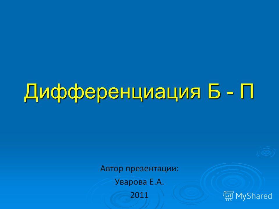 Дифференциация Б - П Автор презентации: Уварова Е.А. 2011