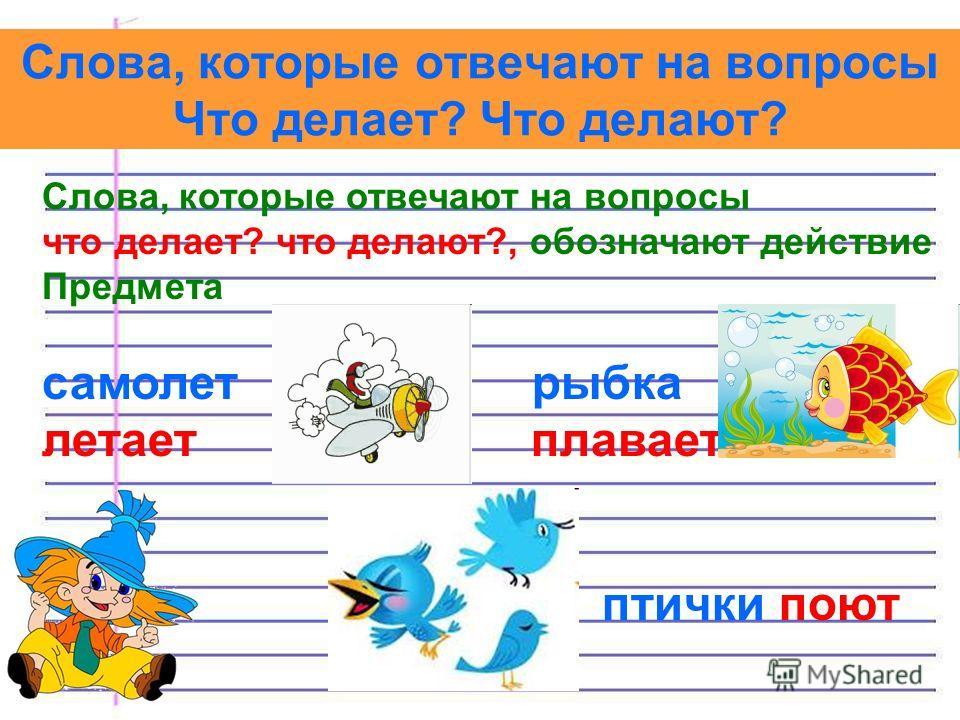 Слова, которые отвечают на вопросы Что делает? Что делают? Слова, которые отвечают на вопросы что делает? что делают?, обозначают действие Предмета самолет рыбка летает плавает птички поют