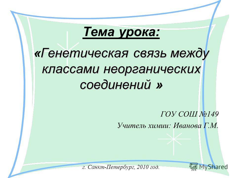 Генетическая связь между классами неорганических соединений Тема урока: «Генетическая связь между классами неорганических соединений » ГОУ СОШ 149 Учитель химии: Иванова Г.М. г. Санкт-Петербург, 2010 год.