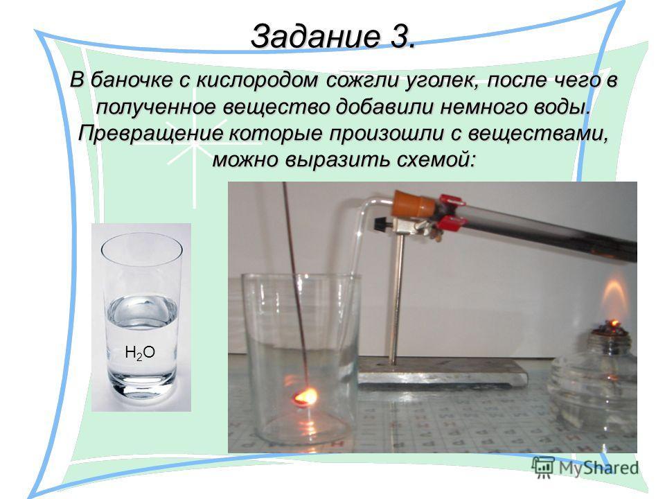 Задание 3. В баночке с кислородом сожгли уголек, после чего в полученное вещество добавили немного воды. Превращение которые произошли с веществами, можно выразить схемой: Н2ОН2О