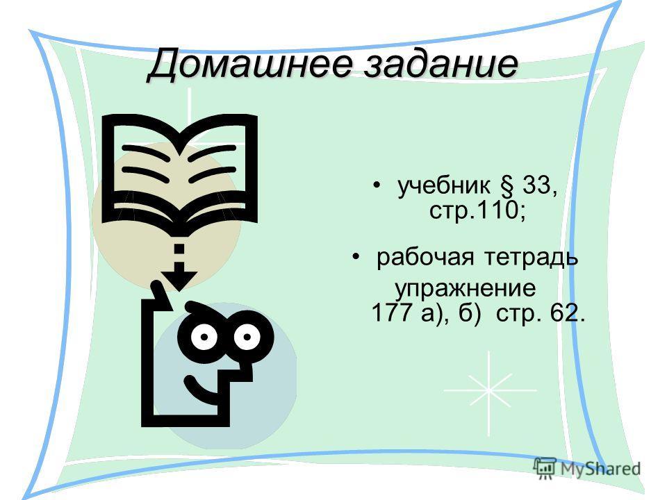 Домашнее задание учебник § 33, стр.110; рабочая тетрадь упражнение 177 а), б) стр. 62.
