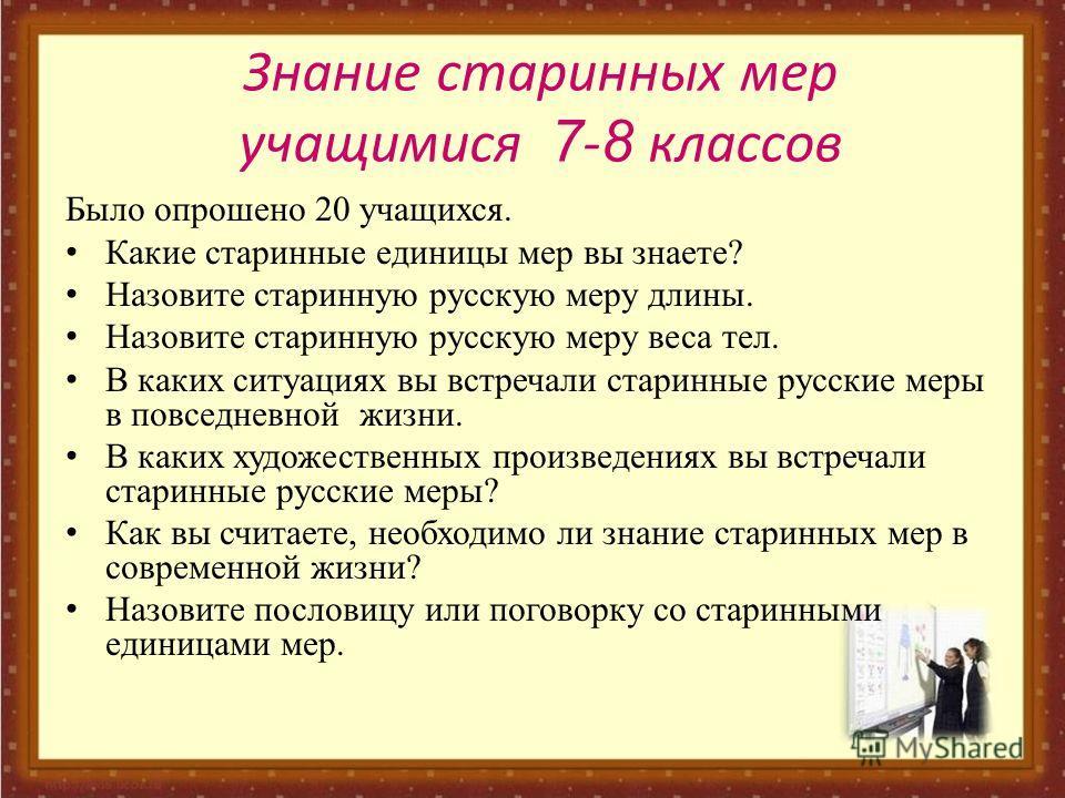 Было опрошено 20 учащихся. Какие старинные единицы мер вы знаете? Назовите старинную русскую меру длины. Назовите старинную русскую меру веса тел. В каких ситуациях вы встречали старинные русские меры в повседневной жизни. В каких художественных прои
