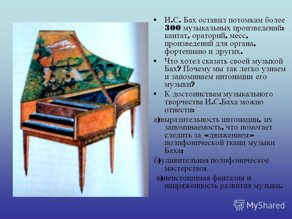 И. С. Бах оставил потомкам более 300 музыкальных произведений : кантат, ораторий, месс, произведений для органа, фортепиано и других. Что хотел сказать своей музыкой Бах ? Почему мы так легко узнаем и запоминаем интонации его музыки ? К достоинствам