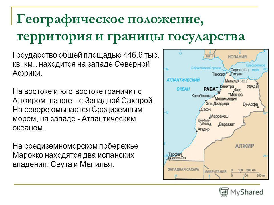 Географическое положение, территория и границы государства Государство общей площадью 446,6 тыс. кв. км., находится на западе Северной Африки. На востоке и юго-востоке граничит с Алжиром, на юге - с Западной Сахарой. На севере омывается Средиземным м