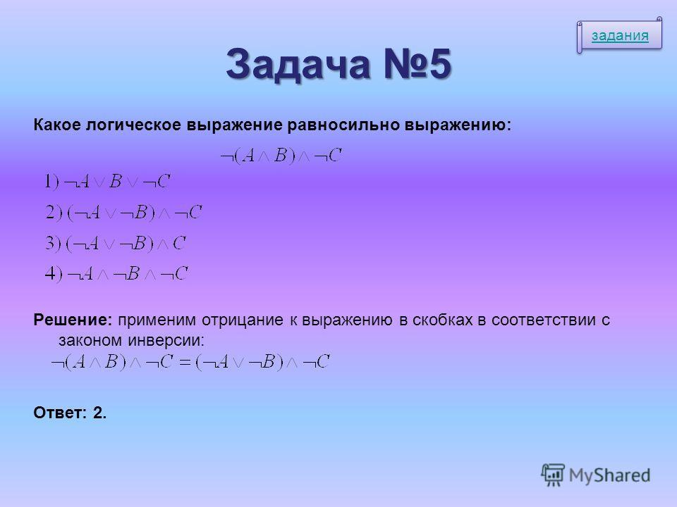 Задача 5 Какое логическое выражение равносильно выражению: Решение: применим отрицание к выражению в скобках в соответствии с законом инверсии: Ответ: 2. задания