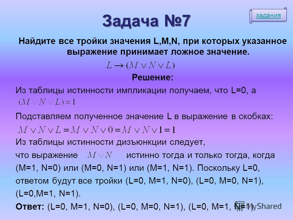 Задача 7 Найдите все тройки значения L,M,N, при которых указанное выражение принимает ложное значение. Решение: Из таблицы истинности импликации получаем, что L=0, а Подставляем полученное значение L в выражение в скобках: Из таблицы истинности дизъю