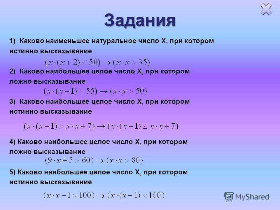 Задания 1) Каково наименьшее натуральное число X, при котором истинно высказывание 2) Каково наибольшее целое число X, при котором ложно высказывание 3) Каково наибольшее целое число X, при котором истинно высказывание 4) Каково наибольшее целое числ