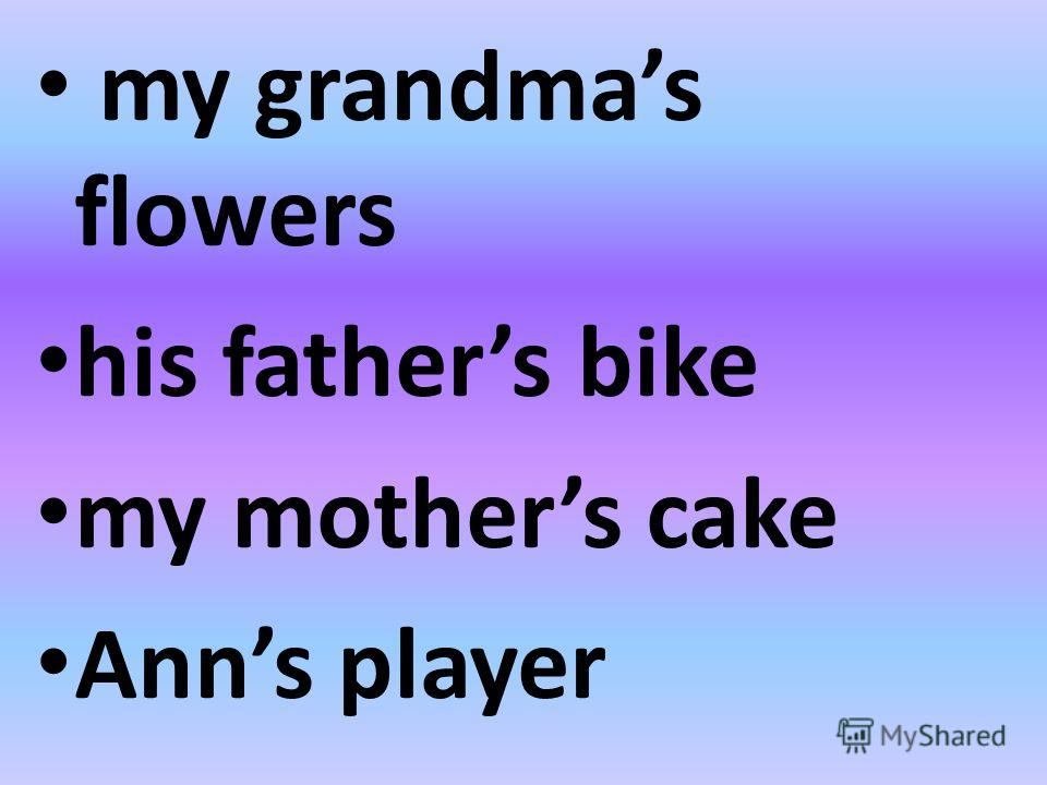 my grandmas flowers his fathers bike my mothers cake Anns player