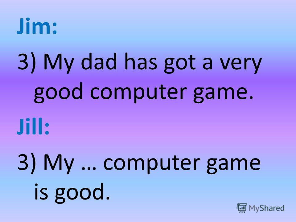 Jim: 3) My dad has got a very good computer game. Jill: 3) My … computer game is good.