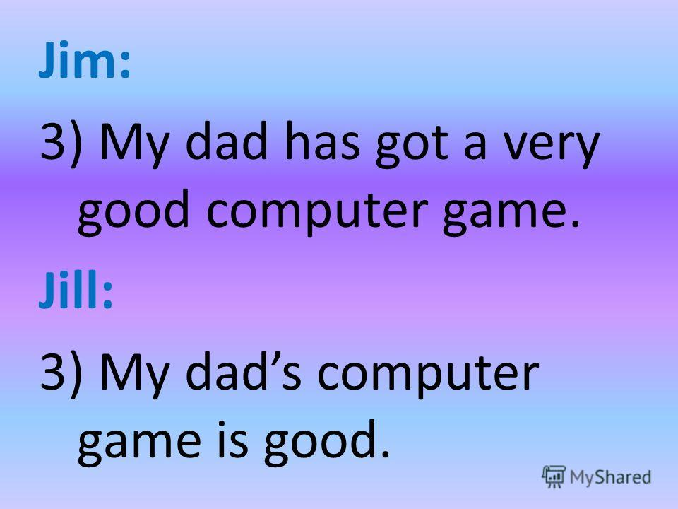 Jim: 3) My dad has got a very good computer game. Jill: 3) My dads computer game is good.