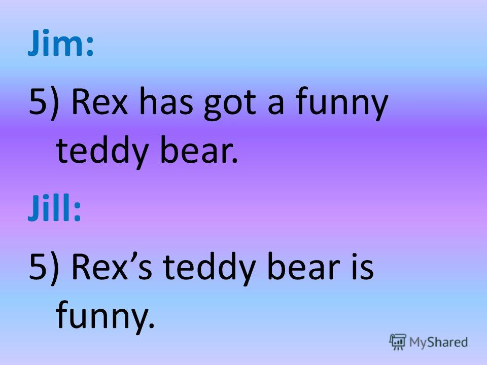 Jim: 5) Rex has got a funny teddy bear. Jill: 5) Rexs teddy bear is funny.