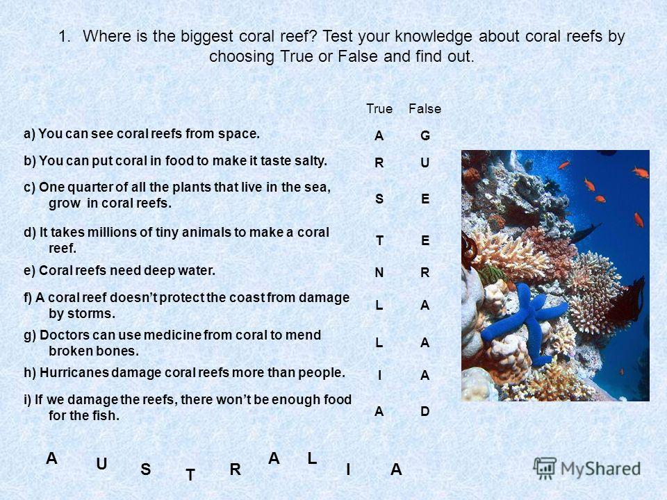 1.Where is the biggest coral reef? Test your knowledge about coral reefs by choosing True or False and find out. TrueFalse a) You can see coral reefs from space. AG b) You can put coral in food to make it taste salty. RU c) One quarter of all the pla