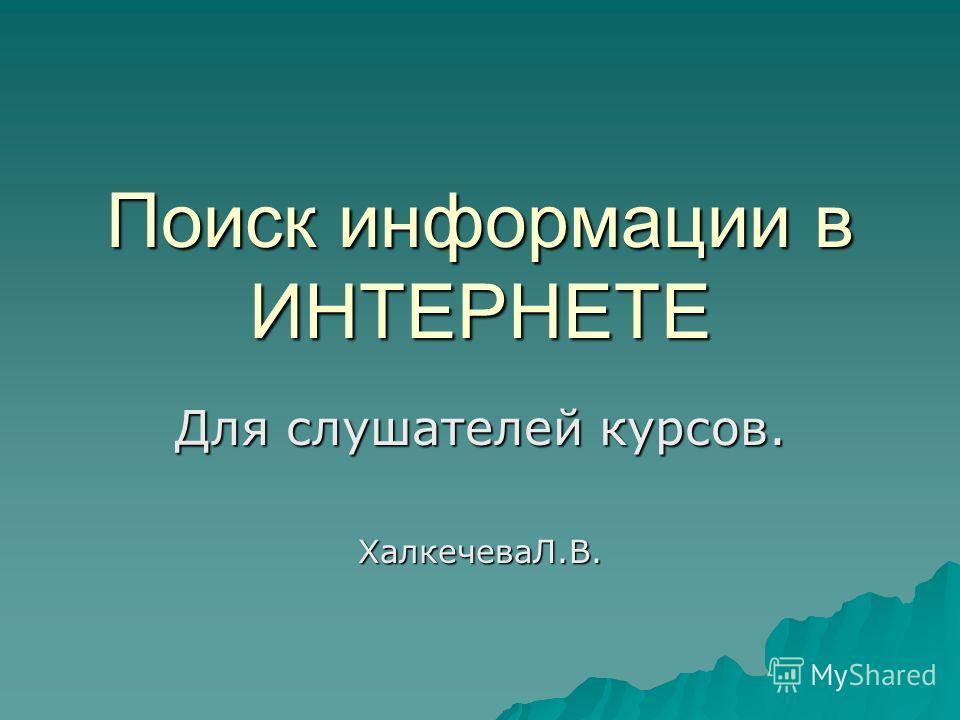 Поиск информации в ИНТЕРНЕТЕ Для слушателей курсов. ХалкечеваЛ.В.