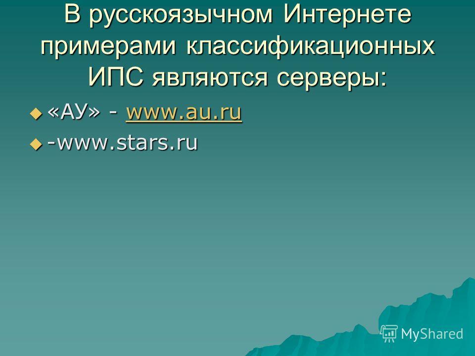 В русскоязычном Интернете примерами классификационных ИПС являются серверы: «АУ» - www.au.ru «АУ» - www.au.ruwww.au.ru -www.stars.ru -www.stars.ru