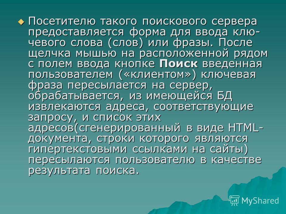 Посетителю такого поискового сервера предоставляется форма для ввода клю чевого слова (слов) или фразы. После щелчка мышью на расположенной рядом с полем ввода кнопке Поиск введенная пользователем («клиентом») ключевая фраза пересылается на сервер,