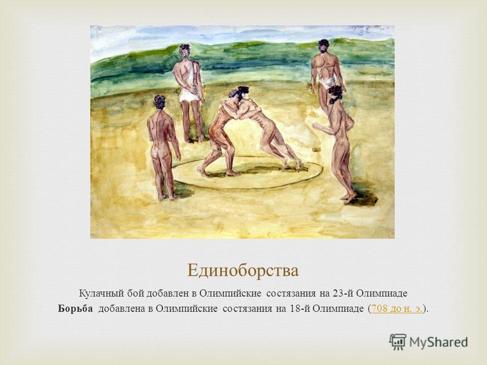 Единоборства Кулачный бой добавлен в Олимпийские состязания на 23- й Олимпиаде Борьба добавлена в Олимпийские состязания на 18- й Олимпиаде (708 до н. э.).708 до н. э.