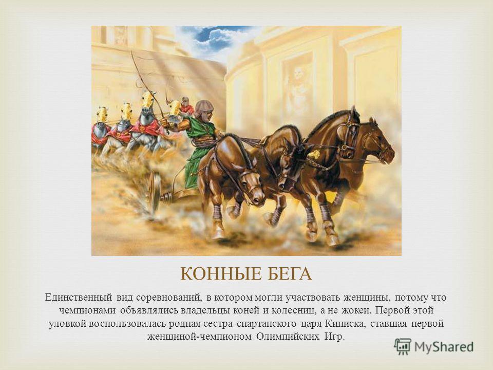 КОННЫЕ БЕГА Единственный вид соревнований, в котором могли участвовать женщины, потому что чемпионами объявлялись владельцы коней и колесниц, а не жокеи. Первой этой уловкой воспользовалась родная сестра спартанского царя Киниска, ставшая первой женщ