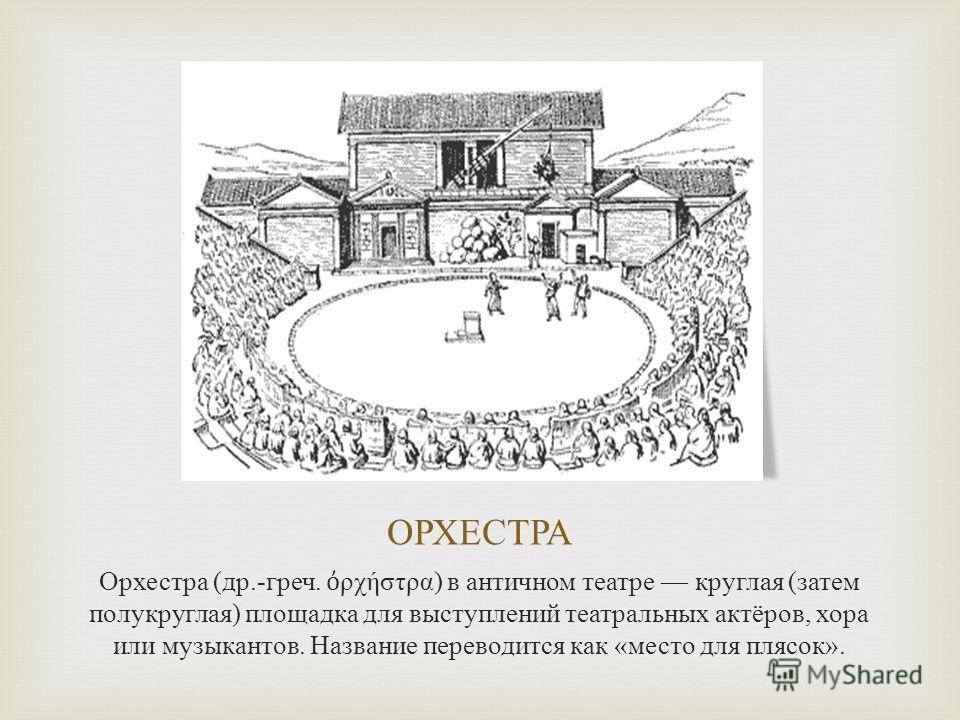 ОРХЕСТРА Орхестра ( др.- греч. ρχήστρα ) в античном театре круглая ( затем полукруглая ) площадка для выступлений театральных актёров, хора или музыкантов. Название переводится как « место для плясок ».