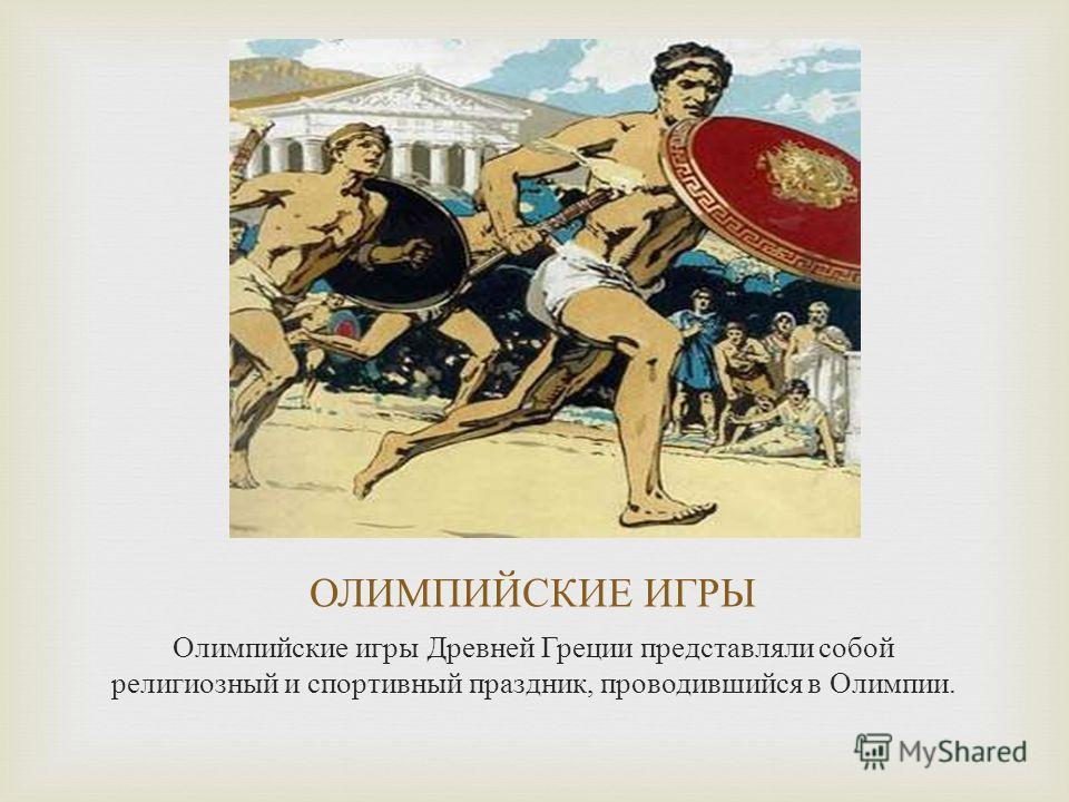 Олимпийские игры Древней Греции представляли собой религиозный и спортивный праздник, проводившийся в Олимпии.