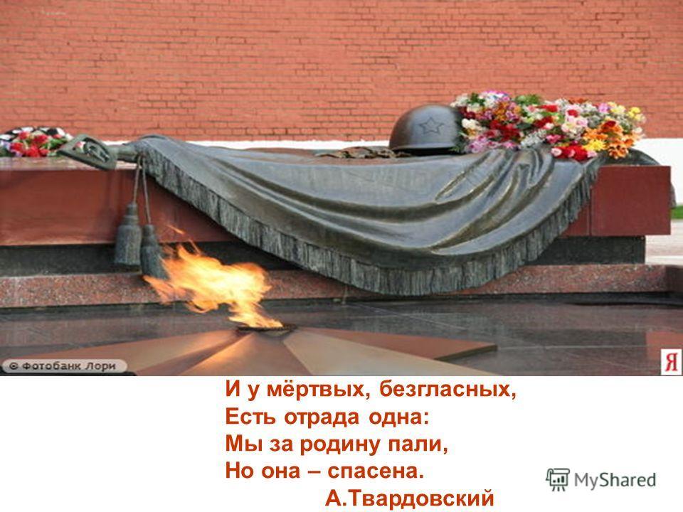 И у мёртвых, безгласных, Есть отрада одна: Мы за родину пали, Но она – спасена. А.Твардовский