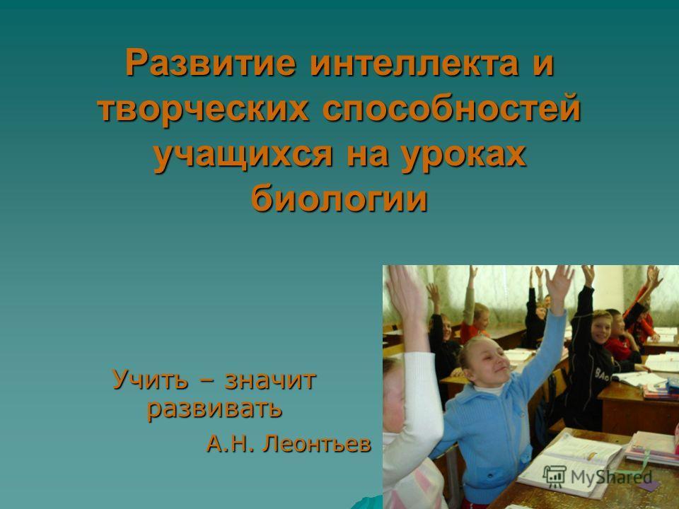 Развитие интеллекта и творческих способностей учащихся на уроках биологии Учить – значит развивать А.Н. Леонтьев А.Н. Леонтьев