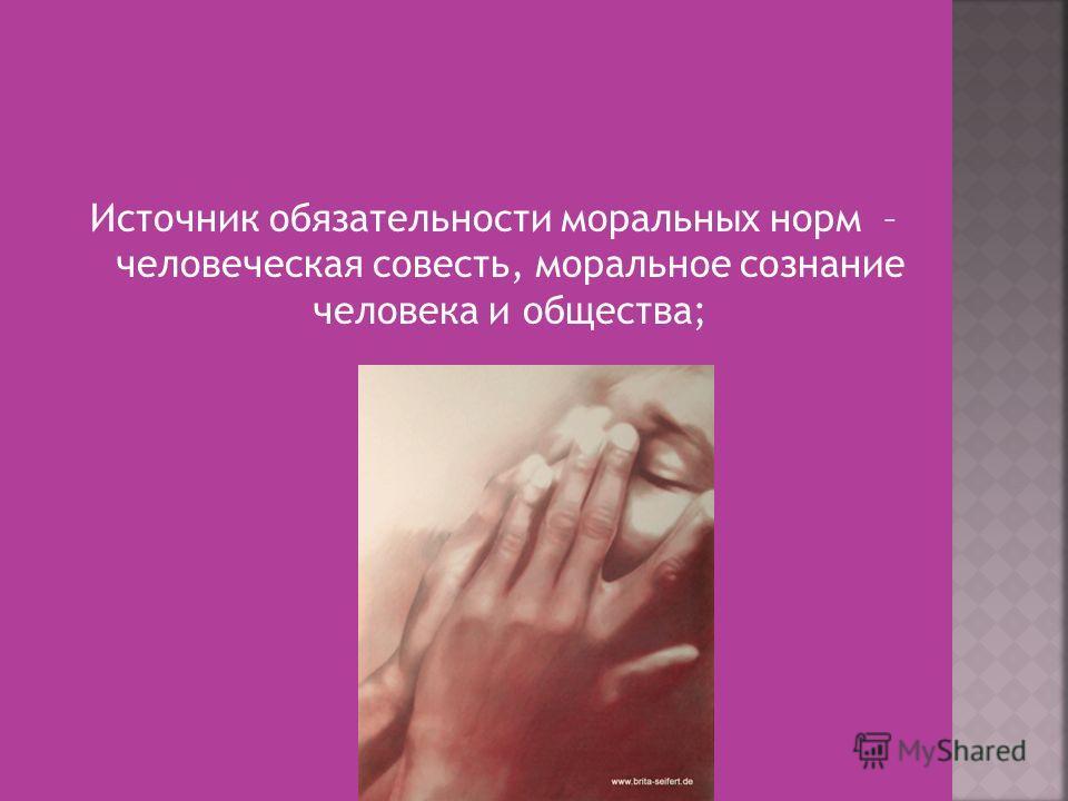Источник обязательности моральных норм – человеческая совесть, моральное сознание человека и общества;