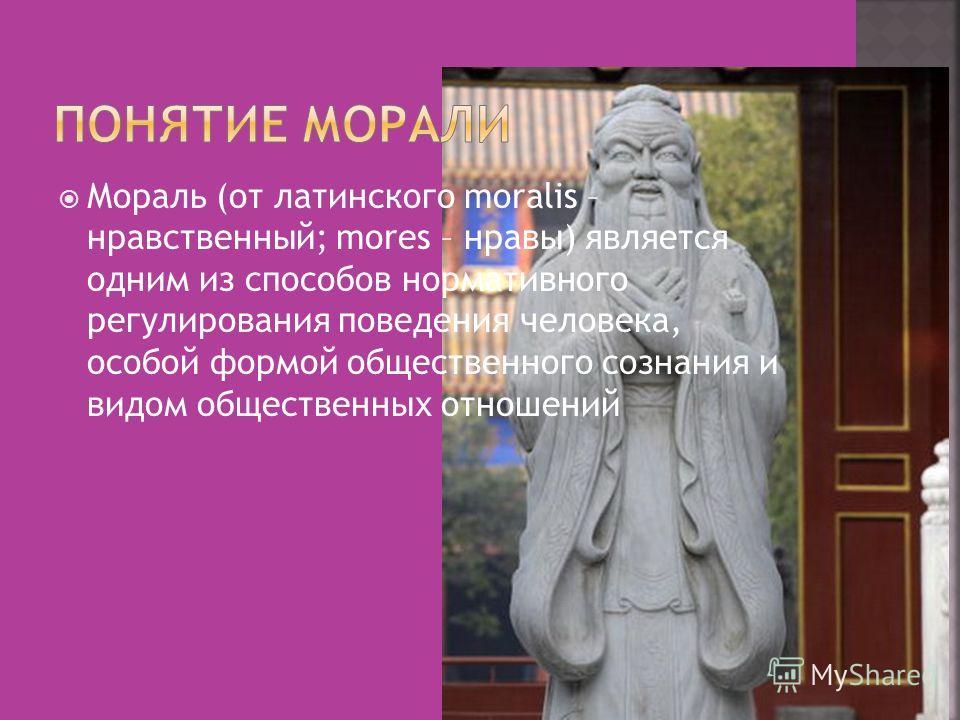 Мораль (от латинского moralis – нравственный; mores – нравы) является одним из способов нормативного регулирования поведения человека, особой формой общественного сознания и видом общественных отношений