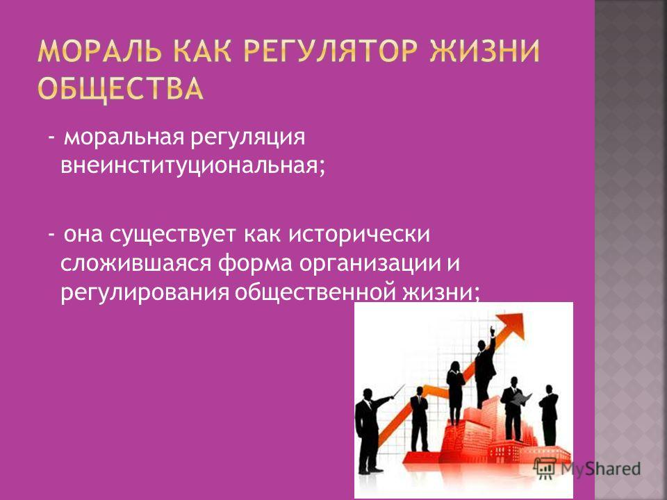 - моральная регуляция внеинституциональная; - она существует как исторически сложившаяся форма организации и регулирования общественной жизни;