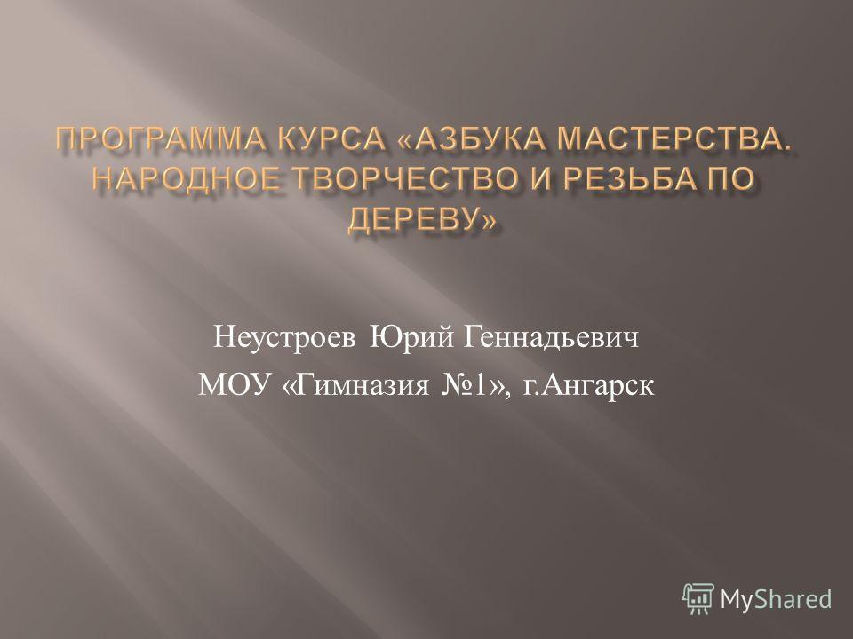 Неустроев Юрий Геннадьевич МОУ « Гимназия 1», г. Ангарск