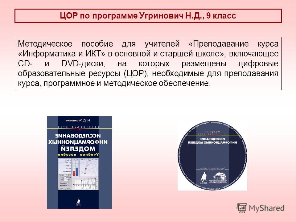 ЦОР по программе Угринович Н.Д., 9 класс Методическое пособие для учителей «Преподавание курса «Информатика и ИКТ» в основной и старшей школе», включающее CD- и DVD-диски, на которых размещены цифровые образовательные ресурсы (ЦОР), необходимые для п