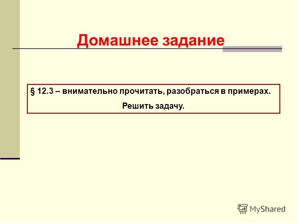 Домашнее задание § 12.3 – внимательно прочитать, разобраться в примерах. Решить задачу.
